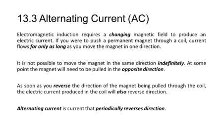 13.3 Alternating Current (AC) Electromagnetic induction requires a changing magnetic field to produce an electric current. If you were to push a permanent.