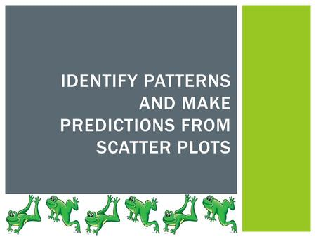 IDENTIFY PATTERNS AND MAKE PREDICTIONS FROM SCATTER PLOTS.