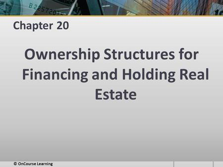 Chapter 20 Ownership Structures for Financing and Holding Real Estate © OnCourse Learning.