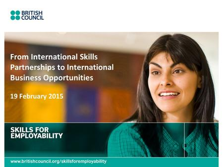 19 February 2015 From International Skills Partnerships to International Business Opportunities.