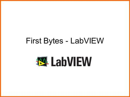First Bytes - LabVIEW. Today's Session Introduction to LabVIEW Colors and computers Lab to create a color picker Lab to manipulate an image Visual ProgrammingImage.