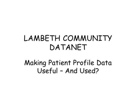 LAMBETH COMMUNITY DATANET Making Patient Profile Data Useful – And Used?