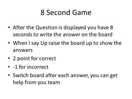 8 Second Game After the Question is displayed you have 8 seconds to write the answer on the board When I say Up raise the board up to show the answers.