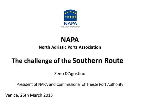 NAPA North Adriatic Ports Association The challenge of the Southern Route The challenge of the Southern Route Zeno D'Agostino President of NAPA and Commissioner.