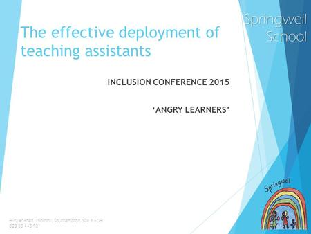 SpringwellSchool Hinkler Road, Thornhill, Southampton, SO19 6DH 023 80 445 981 The effective deployment of teaching assistants INCLUSION CONFERENCE 2015.