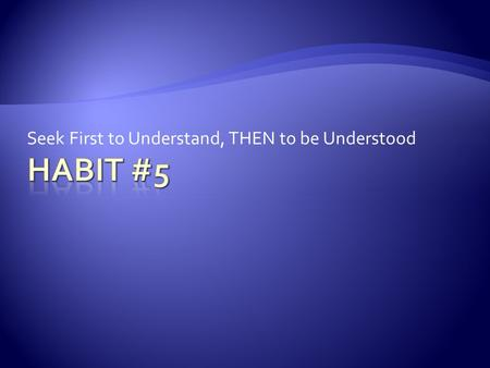 Seek First to Understand, THEN to be Understood