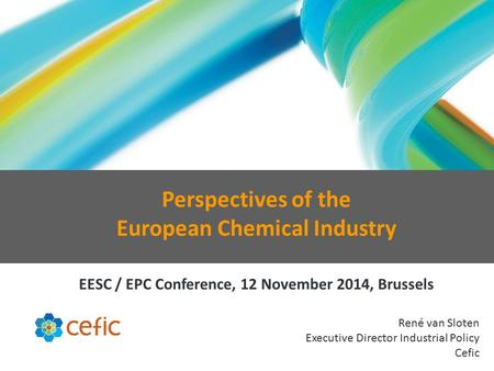 René van Sloten Executive Director Industrial Policy Cefic Perspectives of the European Chemical Industry EESC / EPC Conference, 12 November 2014, Brussels.