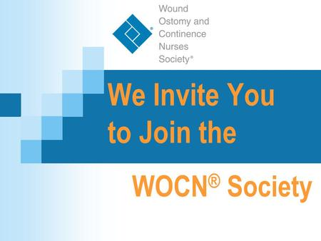 We Invite You to Join the WOCN ® Society. Wound, Ostomy and Continence Nurses Society™ What is the WOCN Society? The Wound, Ostomy and Continence Nurses.