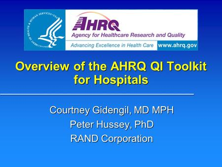 Overview of the AHRQ QI Toolkit for Hospitals Courtney Gidengil, MD MPH Peter Hussey, PhD RAND Corporation.