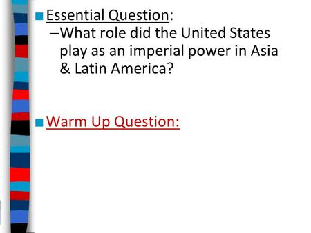 Essential Question: What role did the United States play as an imperial power in Asia & Latin America? Warm Up Question: