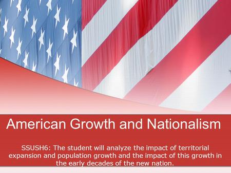American Growth and Nationalism SSUSH6: The student will analyze the impact of territorial expansion and population growth and the impact of this growth.