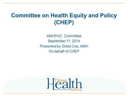 Committee on Health Equity and Policy (CHEP) AMHPAC Committee September 11, 2014 Presented by Greta Coe, AMH On behalf of CHEP.
