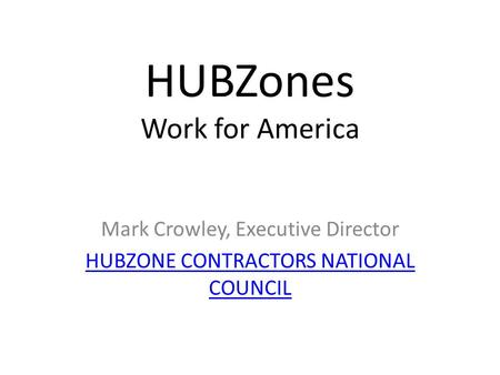 HUBZones Work for America Mark Crowley, Executive Director HUBZONE CONTRACTORS NATIONAL COUNCIL.