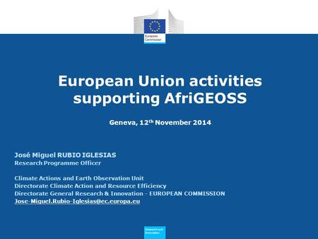 Research and Innovation Research and Innovation European Union activities supporting AfriGEOSS Geneva, 12 th November 2014 José Miguel RUBIO IGLESIAS Research.