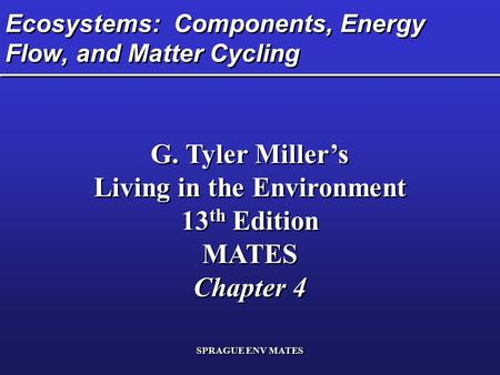 SPRAGUE ENV MATES Ecosystems: Components, Energy Flow, and Matter Cycling G. Tyler Miller's Living in the Environment 13 th Edition MATES Chapter 4 G.