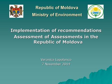 Republic of Moldova Ministry of Environment Implementation of recommendations Assessment of Assessments in the Republic of Moldova Veronica Lopotenco 7.