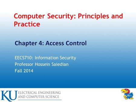 Computer Security: Principles and Practice EECS710: Information Security Professor Hossein Saiedian Fall 2014 Chapter 4: Access Control.