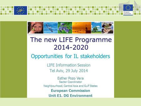 The new LIFE Programme 2014-2020 Opportunities for IL stakeholders Esther Pozo Vera Sector Coordinator Neighbourhood, Central Asia and Gulf States European.