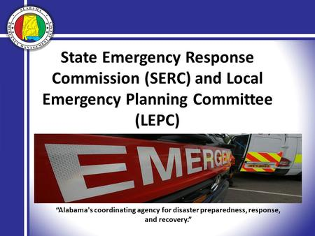 "State Emergency Response Commission (SERC) and Local Emergency Planning Committee (LEPC) ""Alabama's coordinating agency for disaster preparedness, response,"