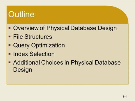 8-1 Outline  Overview of Physical Database Design  File Structures  Query Optimization  Index Selection  Additional Choices in Physical Database Design.