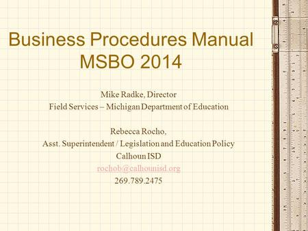 Business Procedures Manual MSBO 2014 Mike Radke, Director Field Services – Michigan Department of Education Rebecca Rocho, Asst. Superintendent / Legislation.
