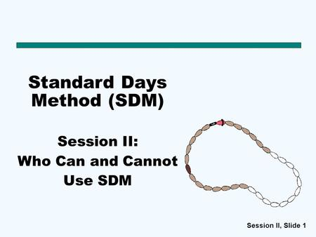 Session II, Slide 1 Standard Days Method (SDM) Session II: Who Can and Cannot Use SDM.
