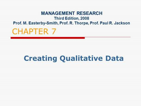 CHAPTER 7 Creating Qualitative Data MANAGEMENT RESEARCH Third Edition, 2008 Prof. M. Easterby-Smith, Prof. R. Thorpe, Prof. Paul R. Jackson.