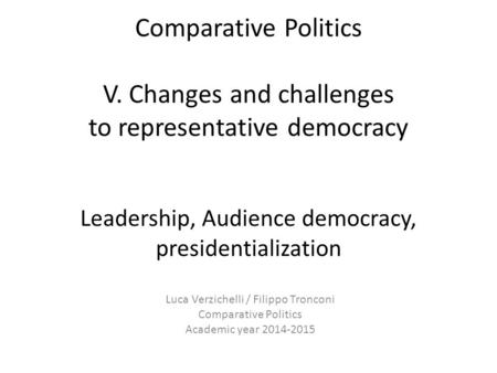 Comparative Politics V. Changes and challenges to representative democracy Leadership, Audience democracy, presidentialization Luca Verzichelli / Filippo.