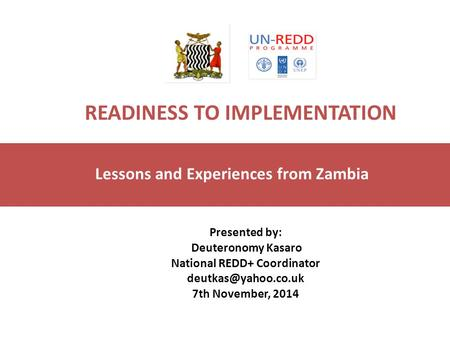 READINESS TO IMPLEMENTATION Lessons and Experiences from Zambia Presented by: Deuteronomy Kasaro National REDD+ Coordinator 7th November,