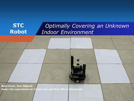 STC Robot Optimally Covering an Unknown Indoor Environment Majd Srour, Anis Abboud Under the supervision of: Yotam Elor and Prof. Alfred Bruckstein.