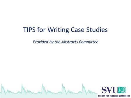 TIPS for Writing Case Studies Provided by the Abstracts Committee.