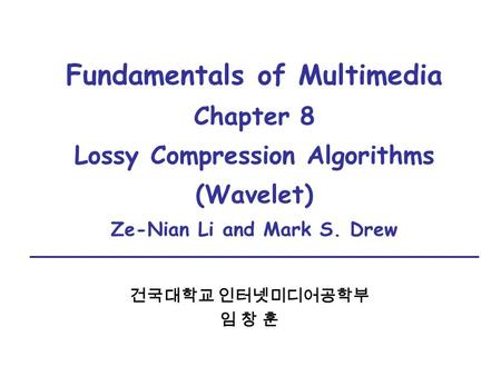 Fundamentals of Multimedia Chapter 8 Lossy Compression Algorithms (Wavelet) Ze-Nian Li and Mark S. Drew 건국대학교 인터넷미디어공학부 임 창 훈.