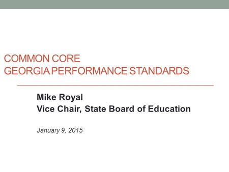 COMMON CORE GEORGIA PERFORMANCE STANDARDS Mike Royal Vice Chair, State Board of Education January 9, 2015.