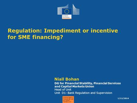 Financial Stability, Financial Services and Capital Markets Union Regulation: Impediment or incentive for SME financing? Niall Bohan DG for Financial Stability,