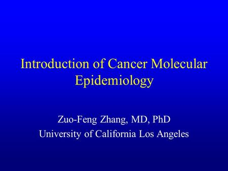Introduction of Cancer Molecular Epidemiology Zuo-Feng Zhang, MD, PhD University of California Los Angeles.