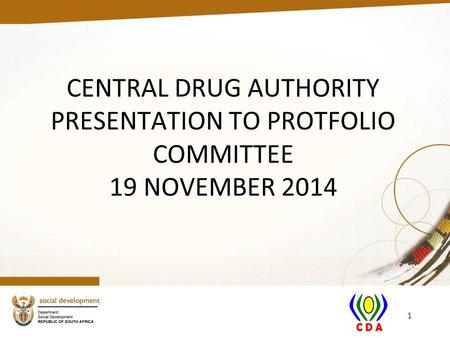 CENTRAL DRUG AUTHORITY PRESENTATION TO PROTFOLIO COMMITTEE 19 NOVEMBER 2014 1.