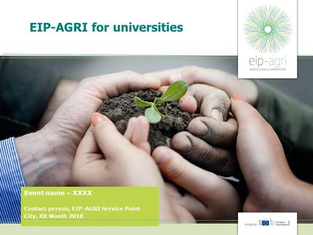 EIP-AGRI for universities Event name – XXXX Contact person, EIP-AGRI Service Point City, XX Month 201X.