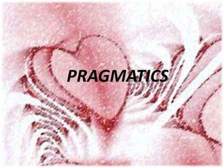PRAGMATICS. 3- Pragmatics is the study of how more gets communicated than is said. It explores how a great deal of what is unsaid is recognized. 4.