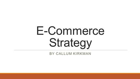 E-Commerce Strategy By Callum Kirkman.