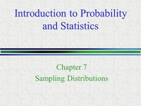 Introduction to Probability and Statistics Chapter 7 Sampling Distributions.