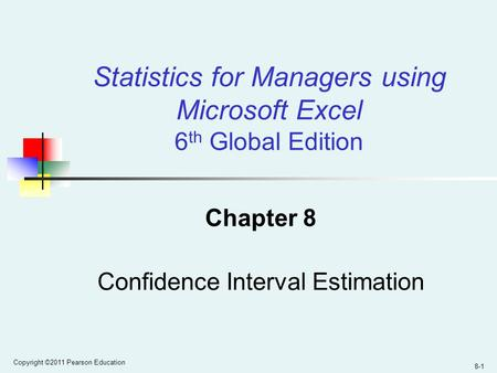 Copyright ©2011 Pearson Education 8-1 Chapter 8 Confidence Interval Estimation Statistics for Managers using Microsoft Excel 6 th Global Edition.