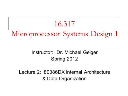 16.317 Microprocessor Systems Design I Instructor: Dr. Michael Geiger Spring 2012 Lecture 2: 80386DX Internal Architecture & Data Organization.