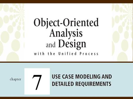 7. 2Object-Oriented Analysis and Design with the Unified Process Objectives  Detailed Object-Oriented Requirements Definitions  System Processes—A Use.
