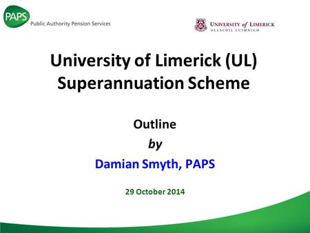 University of Limerick (UL) Superannuation Scheme Outline by Damian Smyth, PAPS 29 October 2014.
