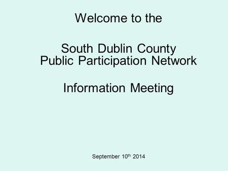 Welcome to the South Dublin County Public Participation Network Information Meeting September 10 th 2014.