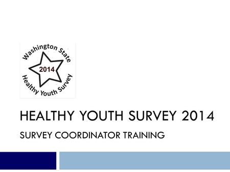 HEALTHY YOUTH SURVEY 2014 SURVEY COORDINATOR TRAINING.