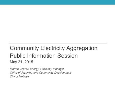 Community Electricity Aggregation Public Information Session May 21, 2015 Martha Grover, Energy Efficiency Manager Office of Planning and Community Development.
