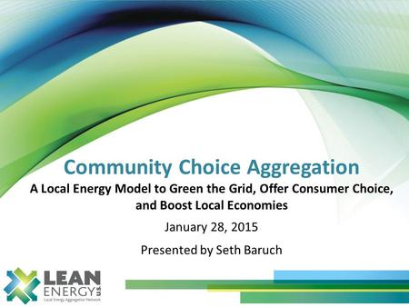 Community Choice Aggregation A Local Energy Model to Green the Grid, Offer Consumer Choice, and Boost Local Economies January 28, 2015 Presented by Seth.