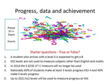 Progress, data and achievement Starter questions - True or False? 1.A student who arrives with a level 4 is expected to get a B 2.KS2 levels are not used.