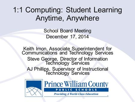 1:1 Computing: Student Learning Anytime, Anywhere School Board Meeting December 17, 2014 Keith Imon, Associate Superintendent for Communications and Technology.